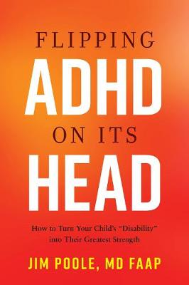 """Flipping ADHD on Its Head: How to Turn Your Child's """"Disability"""" into Their Greatest Strength by Jim Poole, MD FAAP"""