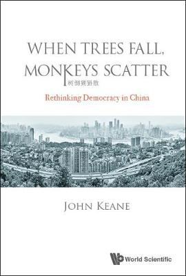 When Trees Fall, Monkeys Scatter: Rethinking Democracy In China by John Keane