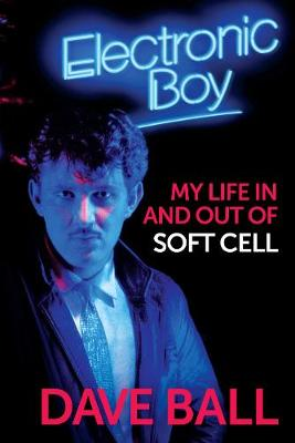 Electronic Boy: My Life In and Out of Soft Cell: The Autobiography of Dave Ball by Dave Ball