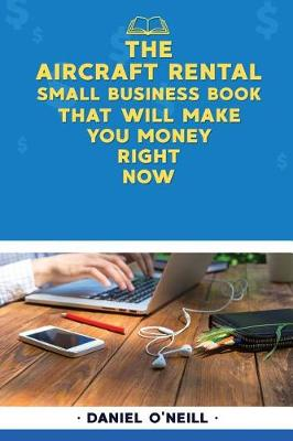 The Aircraft Rental Small Business Book That Will Make You Money Right Now by Daniel O'Neill