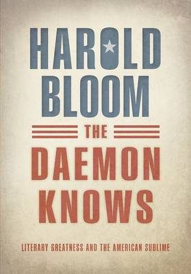The Daemon Knows: Literary Greatness and the American Sublime by Prof. Harold Bloom