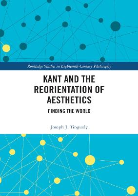 Kant and the Reorientation of Aesthetics by Joseph J. Tinguely