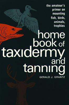 Home Book of Taxidermy and Tanning by Gerald J. Grantz