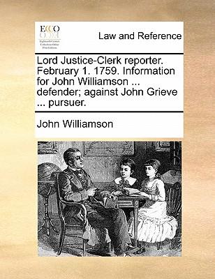 Lord Justice-Clerk Reporter. February 1. 1759. Information for John Williamson ... Defender; Against John Grieve ... Pursuer. by John Williamson