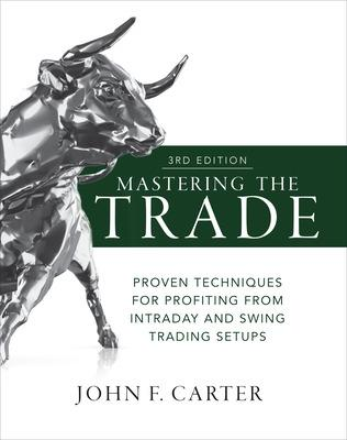 Mastering the Trade, Third Edition: Proven Techniques for Profiting from Intraday and Swing Trading Setups by John Carter