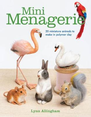 Mini Menagerie: 20 Miniature Animals to Make in Polymer Clay by Lynn Allingham