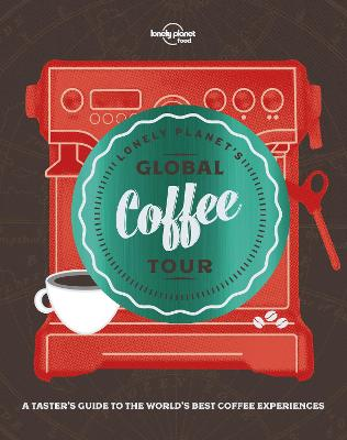 Lonely Planet's Global Coffee Tour by Lonely Planet Food