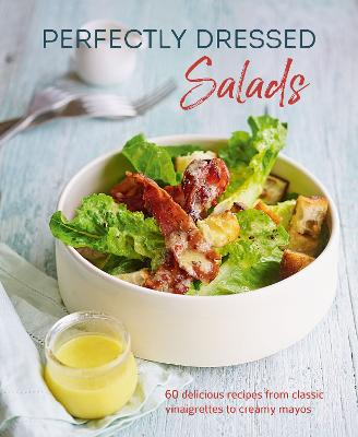 Perfectly Dressed Salads: 60 Delicious Recipes from Tangy Vinaigrettes to Creamy Mayos book