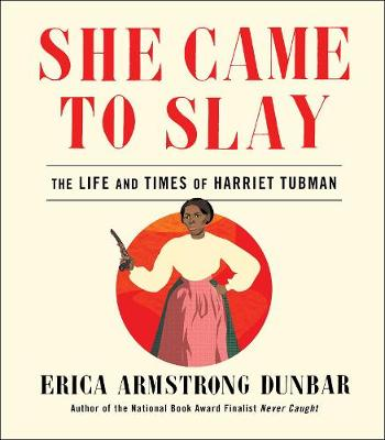 She Came to Slay: The Life and Times of Harriet Tubman by Erica Armstrong Dunbar