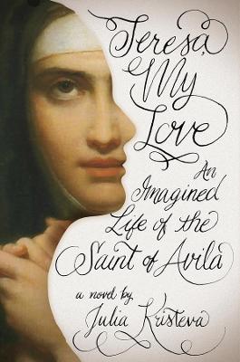Teresa, My Love: An Imagined Life of the Saint of Avila by Julia Kristeva