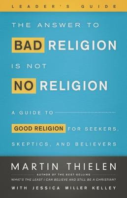 The Answer to Bad Religion Is Not No Religion Leader's Guide by Martin Thielen