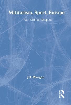Militarism, Sport, Europe by J. A. Mangan