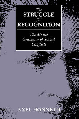 The Struggle for Recognition: The Moral Grammar of Social Conflicts by Axel Honneth