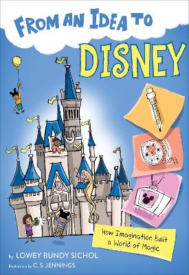 From an Idea to Disney: How Imagination Built a World of Magic by Lowey Bundy Sichol