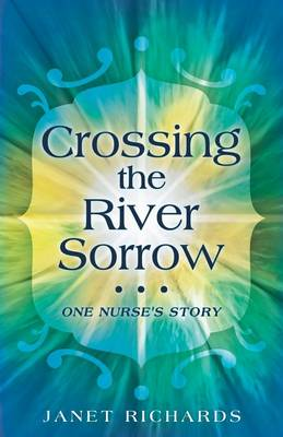Crossing the River Sorrow: One Nurse's Story by Janet Richards