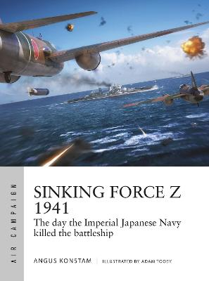 Sinking Force Z 1941: The day the Imperial Japanese Navy killed the battleship by Angus Konstam