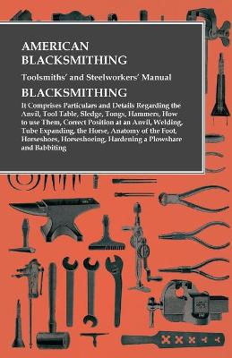 American Blacksmithing, Toolsmiths' and Steelworkers' Manual - It Comprises Particulars and Details Regarding: : the Anvil, Tool Table, Sledge, Tongs, Hammers, How to use Them, Correct Position at an Anvil, Welding, Tube Expanding, the Horse, Anatomy of th by Anon