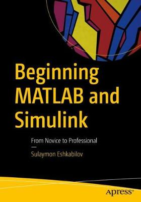Beginning MATLAB and Simulink: From Novice to Professional by Sulaymon Eshkabilov