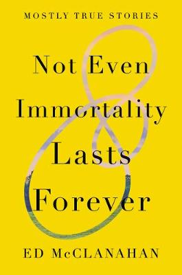 Not Even Immortality Lasts Forever: Mostly True Stories by Ed Mcclanahan