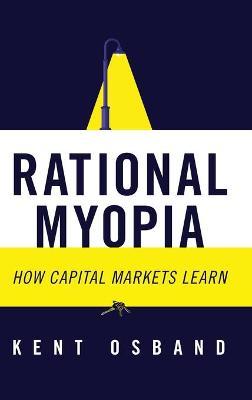 Rational Myopia: How Capital Markets Learn by Kent Osband