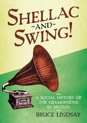 Shellac and Swing!: A Social History of the Gramophone in Britain by Bruce Lindsay