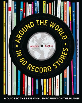 Around the World in 80 Record Stores: A Guide to the Best Vinyl Emporiums on the Planet by Marcus Barnes
