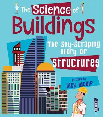 The Science of Buildings: The Sky-Scraping Story of Structures by Alex Woolf