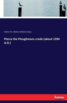 Pierce the Ploughmans Crede (about 1394 A.D.) by William W Walter