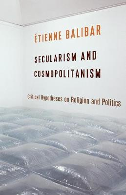 Secularism and Cosmopolitanism: Critical Hypotheses on Religion and Politics by Etienne Balibar