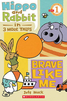 Scholastic Reader Level 1: Hippo & Rabbit in Brave Like Me (3 More Tales) by Jeff Mack
