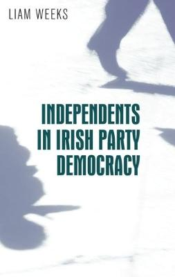 Independents in Irish Party Democracy by Liam Weeks