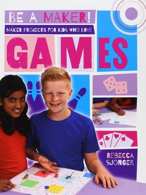 Maker Projects for Kids Who Love Games by Rebecca Sjonger