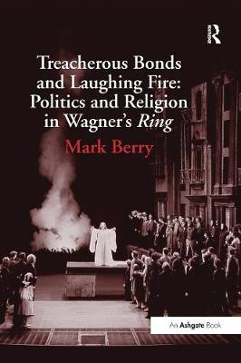 Treacherous Bonds and Laughing Fire: Politics and Religion in Wagner's Ring by Mark Berry