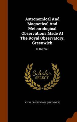 Astronomical and Magnetical and Meteorological Observations Made at the Royal Observatory, Greenwich: In the Year by Royal Observatory (Greenwich)