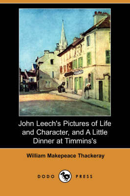 John Leech's Pictures of Life and Character, and a Little Dinner at Timmins's (Dodo Press) by William Makepeace Thackeray
