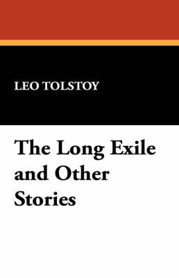 The Long Exile and Other Stories by Count Leo Nikolayevich Tolstoy, 1828-1910