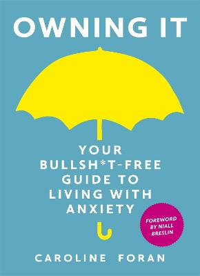 Owning it: Your Bullsh*t-Free Guide to Living with Anxiety by Caroline Foran