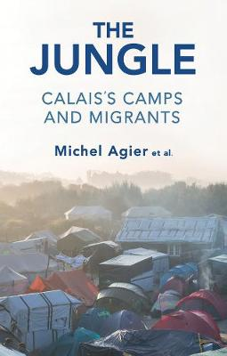 The Jungle: Calais's Camps and Migrants by Michel Agier