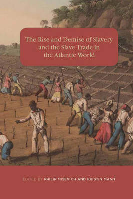The Rise and Demise of Slavery and the Slave Trade in the Atlantic World by Philip Misevich