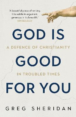 God is Good for You: A Defence of Christianity in Troubled Times by Greg Sheridan