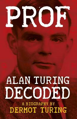 Prof: Alan Turing Decoded by Dermot Turing