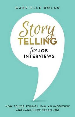 Storytelling for Job Interviews: How to use Stories, Nail an Interview and Land your Dream Job by Gabrielle Dolan