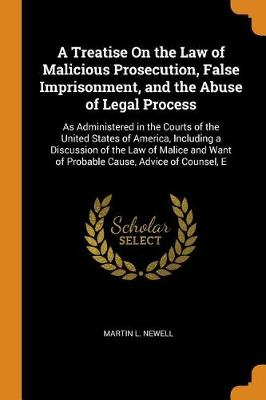 A Treatise on the Law of Malicious Prosecution, False Imprisonment, and the Abuse of Legal Process: As Administered in the Courts of the United States of America, Including a Discussion of the Law of Malice and Want of Probable Cause, Advice of Counsel, E by Martin L Newell