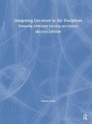 Integrating Literature in the Disciplines: Enhancing Adolescent Learning and Literacy by Sharon Kane