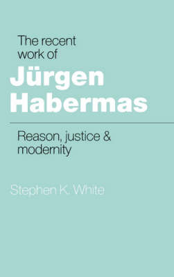Recent Work of Jurgen Habermas by Stephen K. White
