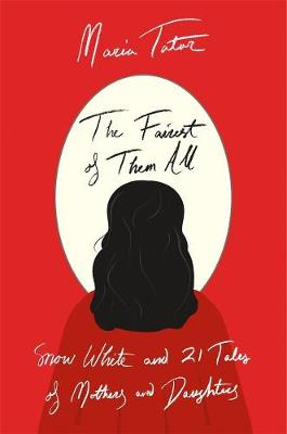 The Fairest of Them All: Snow White and 21 Tales of Mothers and Daughters by Maria Tatar