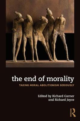 The End of Morality: Taking Moral Abolitionism Seriously by Richard Joyce