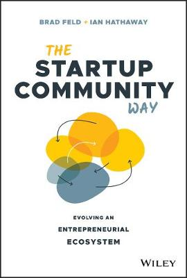 The Startup Community Way: Evolving an Entrepreneurial Ecosystem by Brad Feld