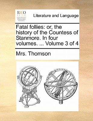 Fatal Follies: Or, the History of the Countess of Stanmore. in Four Volumes. ... Volume 3 of 4 by Mrs Thomson