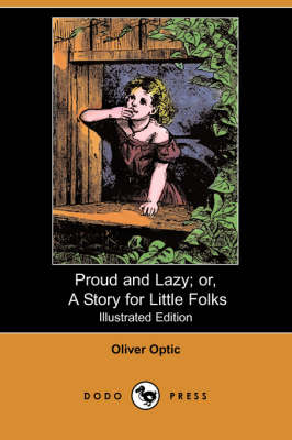 Proud and Lazy; Or, a Story for Little Folks (Illustrated Edition) (Dodo Press) by Professor Oliver Optic